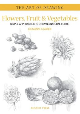 Flowers, Fruit & Vegetables: Simple Approaches to Drawing Natural Forms
