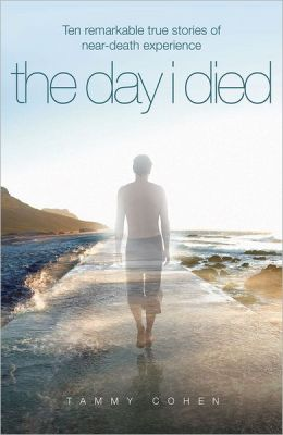 The Day I Died: Remarkable True Stories of near-Death Experience
