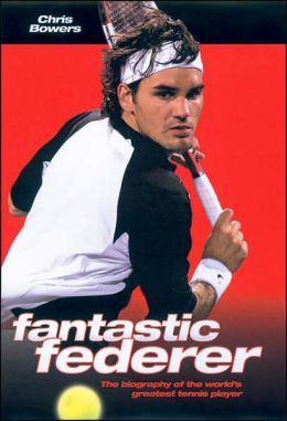 Fantastic Federer: The Biography of the World's Greatest Tennis Champion