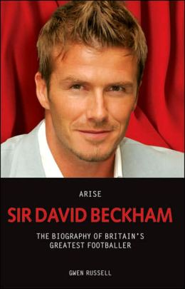 Arise Sir David Beckham: The Biography of Britain's Greatest Footballer