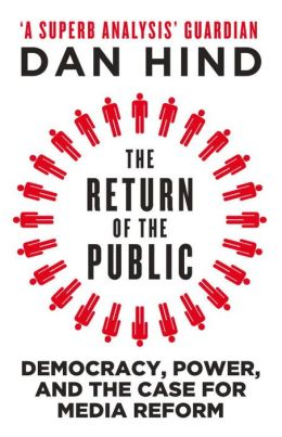 The Return of the Public: Democracy, Power and the Case for Media Reform