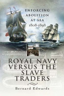 Royal Navy Versus the Slave Traders: Enforcing Abolition at Sea 1808-1898