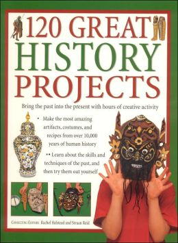 120 Great History Projects: Bring the Past into the Present with Hours of Fun Creative Activity
