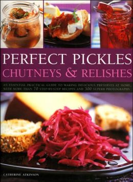 Perfect Pickles, Chutneys and Relishes: An Essential Guide to Pickling and Preserving