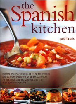 The Spanish Kitchen: Explore The Ingredients, Cooking Techniques And Culinary Traditions Of Spain