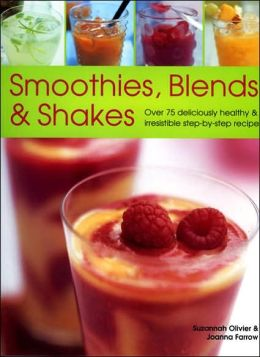 Smoothies, Blends and Shakes: Over 75 Deliciously Healthy and Irrestible Step-by-Step Recipes