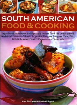 South American Food and Cooking: Ingredients, Techniques and Signature Recipes from the Undiscovered Traditional Cuisines of Brazil, Argentina, Uruguay, Paraguay, Chile, Peru, Bolivia, Ecuador, Mexico, Colombia and Venezuela