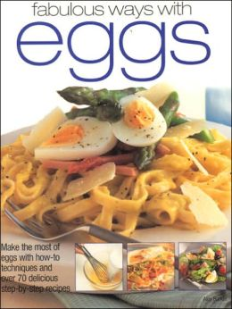 Fabulous Ways with Eggs: Make the Most of Eggs with How-to Techniques and over 70 Delicious Step-by-Step Recipes