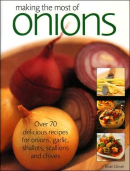 Making the Most of Onions: Over 70 Delicious Recipes for Onions, Garlic, Shallots, Scallions and Chives