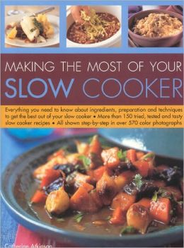 Making the Most of Your Slow Cooker: Everything You Need to Know about Ingredients, Preparation and Techniques to Get the Best Out of Your Slow Cooker; More Than 150 Tried, Tested and Tasty Slow Cooker Recipes; All Shown Step-by-Step in over 570 Colour Ph
