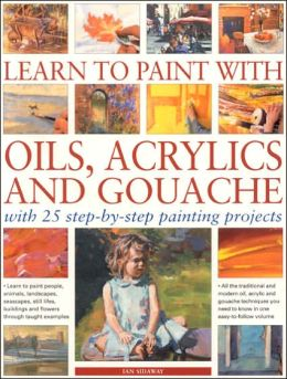 Learn to Paint with Oils, Acrylics and Gouache: With 25 Step-by-Step Painting Projects