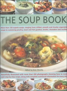 The Soup Book: More Than 120 Superb Soups, Ranging from Chilled, Smooth and Chunky Vegetable Soups to Sustaining Poultry, Meat and Fish Gumbos, Broths, Chowders and Rouilles