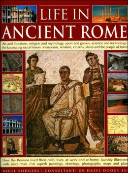 Life in Ancient Rome: Art and Literature, Religion and Mythology, Sport and Games, Science and Technology: the Fascinating Social History of Emperors, Senators, Citizens, Slaves and the People of Rome
