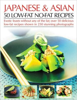 Japanese & Asian 50 Low-Fat No-Fat Recipes: Exotic feasts without the fats: how to create delicious and healthy low-fat Asian dishes, with expert advice, nutritional guidelines and more than 50 recipes shown step-by-step in over 250 color photographs