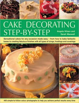 Cake Decorating Step-by-Step: Sensational cakes made easy--from how to bake fantastic bases to fabulous finishes with icings, frostings and coverings; 400 simple-to-follow color photographs to help you achieve perfect results every time