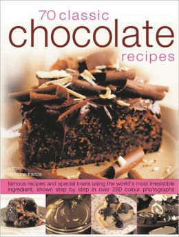 70 Chocolate Classics: Famous recipes and special treats using the world's most irresistible ingredient, shown step-by-step in over 250 color photographs