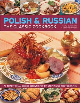 Polish & Russian Classic Cookbook: 70 traditional dishes from Eastern Europe shown step-by-step in 250 photographs