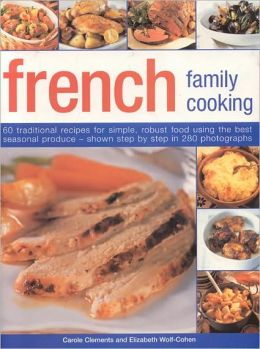 French Family Cooking: 60 traditional recipes for simple, robust food using the best seasonal produce--shown in 250 step-by-step photographs