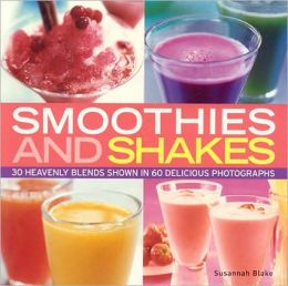 Smoothies and Shakes: Simply heavenly blends shown in 100 delicious photographs