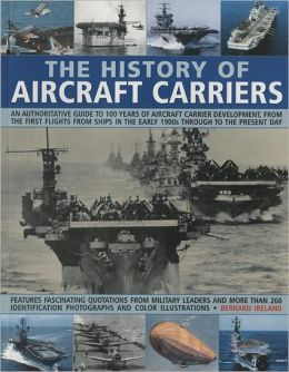 History of Aircraft Carriers: An Authoritative Guide to 100 Years of Aircraft Carrier Development, from the First Flights in the Early 1900s Through to the Present Day