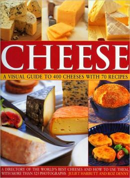 Cheese: A Visual Guide to 400 Cheeses with 150 Recipes: The ultimate directory to the world's best cheeses and how to use them