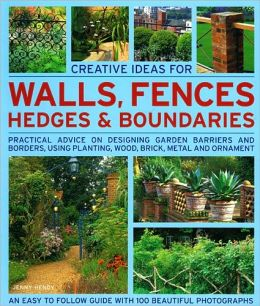 Creative Ideas for Walls, Fences, Hedges and Boundaries: Practical Advice on Designing Garden Barriers and Borders, Using Planting, Wood, Brick, Metal and Ornament