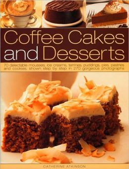Coffee Cakes and Desserts: 70 Delectable Mousses, Ice Creams, Gateaux, Puddings, Pies, Pastries and Cookies, Shown Step by Step in 300 Gorgeous Photographs