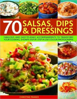70 Salsas, Dips and Dressings: Fabulous and Easy-to-Make Accompaniments to Transform Your Cooking, Shown Step by Step in 250 Colour Photographs