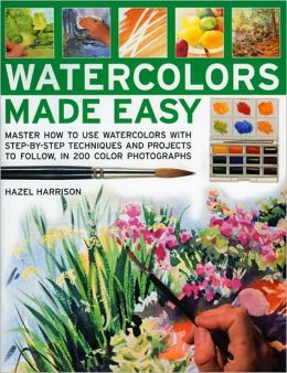 Watercolours Made Easy: Learn How to Use Watercolours with Step-by-Step Techniques and Projects to Follow, in 150 Colour Photographs