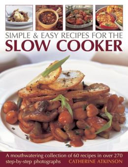 Simple & Easy Recipes For The Slow Cooker: A mouth-watering collection of 60 recipes in over 270 step-by-step photographs