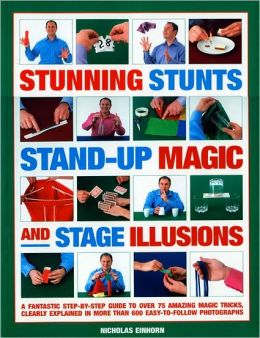 Stunning Stunts, Stand-Up Magic and Stage Illusions: A Fantastic Step-by-step Guide to Over 80 Amazing Magic Tricks, Clearly Explained in More Than 6000 Easy-to-Follow Photographs