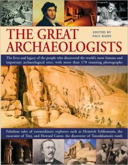 The Great Archaeologists: The Lives and Legacies of the People Who Discovered the World's Most Famous Archaeological Sites, with over 180 Stunning Photographs: Fabulous Tales of Extraordinary Explorers Such As Heinrich Schliemann, the Excavator of Troy, a