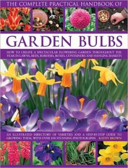 The Complete Practical Handbook of Garden Bulbs: How to Create a Spectacular Flowering Garden Throughout the Year with Bulbs, Corms, Tubers and Rhizomes