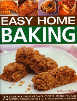 Easy Home Baking: 70 fabulous cakes, cookies, breads, pies and muffins, shown step by step in 300 photographs