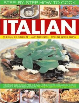 How to Cook Italian Step-by-Step: The ultimate guide to Italian food and Italian cuisine: what to cook and how to cook it, shown in 700 stunning photographs