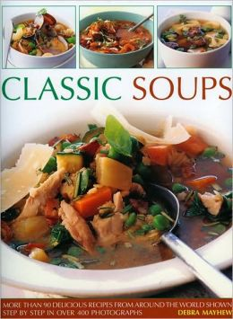 Classic Soups: Over 90 delicious recipes from around the world shown step-by-step in more than 450 photographs