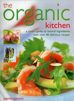 The Organic Kitchen: A Cook's Guide to Natural Ingredients with Over 40 Delicious Recipes. Expert Advice and Fabulous Dishes, Shown Step by Step in 300 Photographs