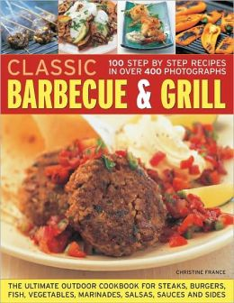 Classic Barbecue & Grill: 100 Step-By-Step Recipes In 200 Photographs
