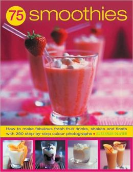 75 Smoothies: How to Make Fabulous Fresh Fruit Drinks, Shakes and Floats with 290 Step-by-step Colour Photographs