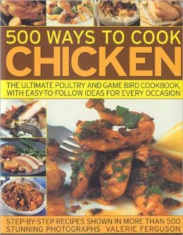 500 Ways to Cook Chicken: The Ultimate Fully-Illustrated Poultry and Game Bird Cookbook, with Easy-to Follow Ideas for Every Taste and Occasion, Shown in 550 Colour Photographs