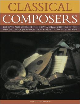 Classical Composers: A Guide to the Lives and Works of the Great Composers from the Medieval, Baroque and Classical Eras