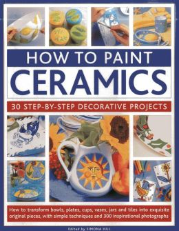 How To Paint Ceramics: 30 Step-By-Step Decorative Projects: How To Transform Bowls, Plates, Cups, Vases, Jars And Tiles Into Exquisite Original Pieces, With Simple Techniques And 300 Inspirational Photographs