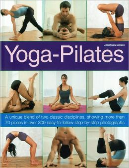 Yoga-Pilates: A Unique Blend of Two Classic Disciplines, Showing 100 Classic Poses in Over 300 Easy-to-Follow Step-by-Step Photographs