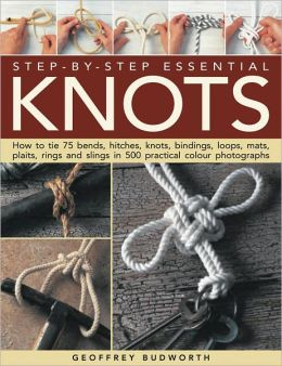 Step-by-Step Essential Knots: How to tie 75 bends, hitches, knots, bindings, loops, mats, plaits, rings and slings in 500 practical colour photographs