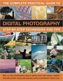 The Complete Practical Guide to Digital Photography: How to create great pictures every time: a comprehensive manual for both beginner and experienced photographers. Fully illustrated with more than 500 images.