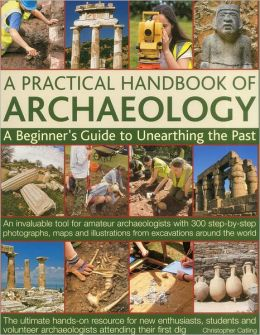 A Practical Handbook of Archaeology: A beginner's guide to unearthing the past: an invaluable tool for amateur archaeologists with 300 step-by-step photographs, maps and illustrations from excavations around the world