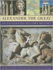 Alexander the Great An Illustrated Military History: The rise of Macedonia, the battles, campaigns and tactics of Alexander, and the collapse of his vast empire after his early death, depicted in more than 250 pictures
