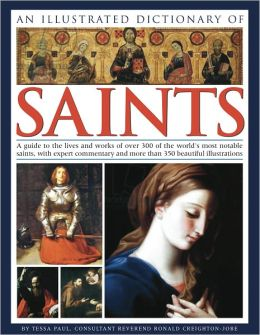An Illustrated Dictionary of Saints: A guide to the lives and works of over 300 of the world's most notable saints, with expert commentary and more than 350 beautiful illustrations