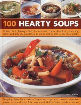 100 Hearty Soups: Deliciously sustaining recipes for rich and creamy chowders, comforting broths and tasty one-pot dishes all shown step by step in 300 photographs