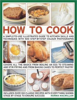 How To Cook: Step-by-step skills, techniques made easy, easy-to-cook recipes, great tasting results